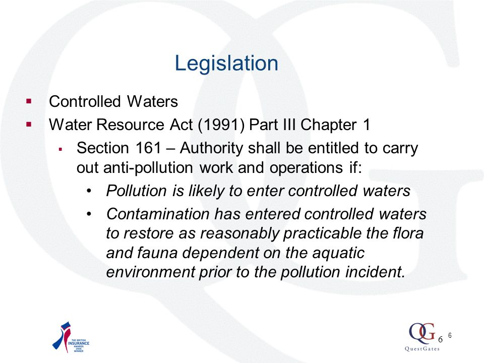 6  Controlled Waters  Water Resource Act (1991) Part III Chapter 1  Section 161 – Authority shall be entitled to carry out anti-pollution work and operations if: Pollution is likely to enter controlled waters Contamination has entered controlled waters to restore as reasonably practicable the flora and fauna dependent on the aquatic environment prior to the pollution incident.