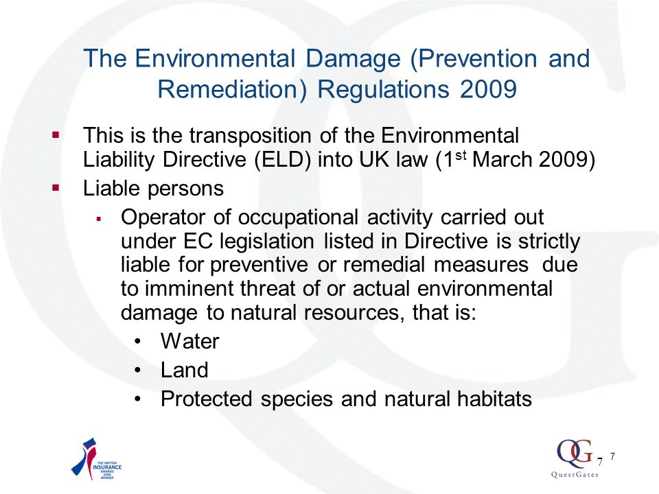 8 The Environmental Damage (Prevention and Remediation) Regulations (continued)  Environmental damage threshold  Land: significant risk of adverse effect on human health  Water: significant adverse effect on ecological chemical or quantitative status and ecological potential of waters  Protected species and natural habitats: significant adverse effect on attainment or maintenance of conservation status 8