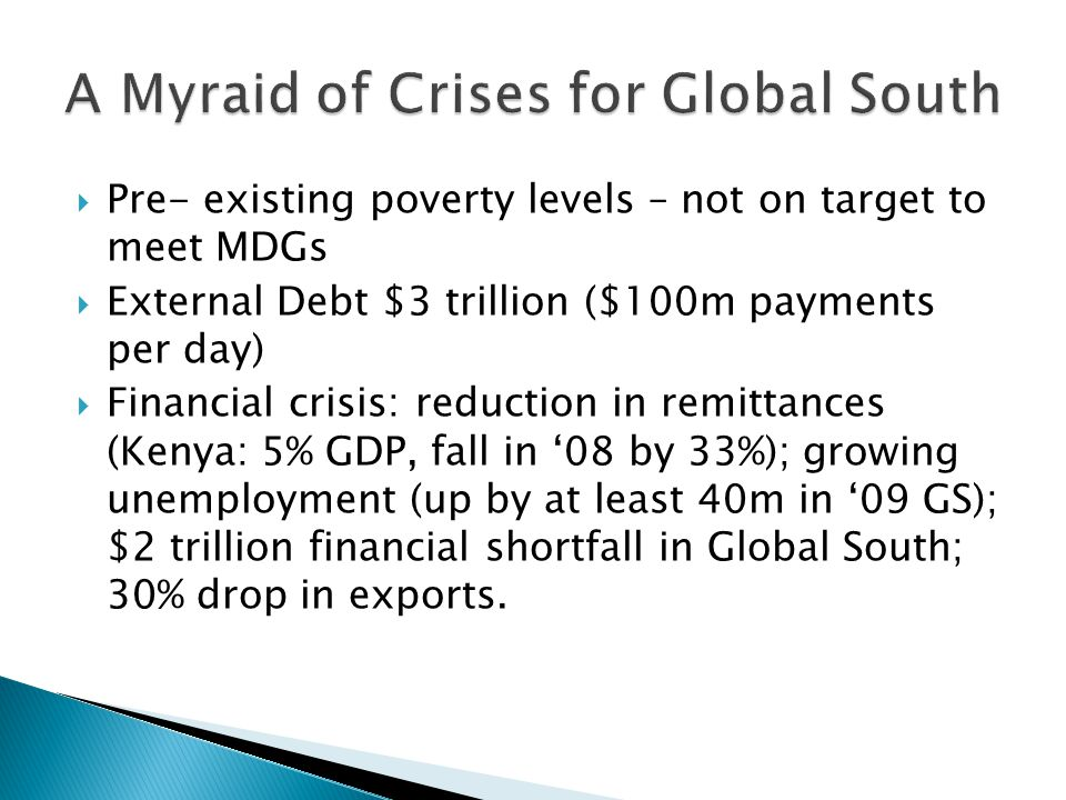 Pre- existing poverty levels – not on target to meet MDGs  External Debt $3 trillion ($100m payments per day)  Financial crisis: reduction in remi
