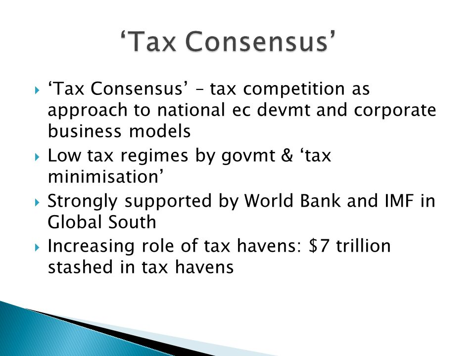  'Tax Consensus' – tax competition as approach to national ec devmt and corporate business models  Low tax regimes by govmt & 'tax minimisation'  S