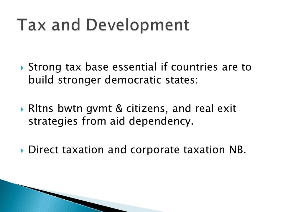  Strong tax base essential if countries are to build stronger democratic states:  Rltns bwtn gvmt & citizens, and real exit strategies from aid depe