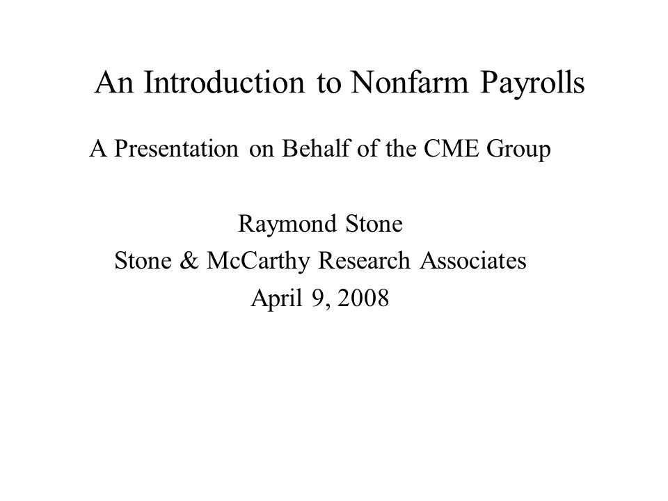 An Introduction to Nonfarm Payrolls A Presentation on Behalf of the CME Group Raymond Stone Stone & McCarthy Research Associates April 9, 2008