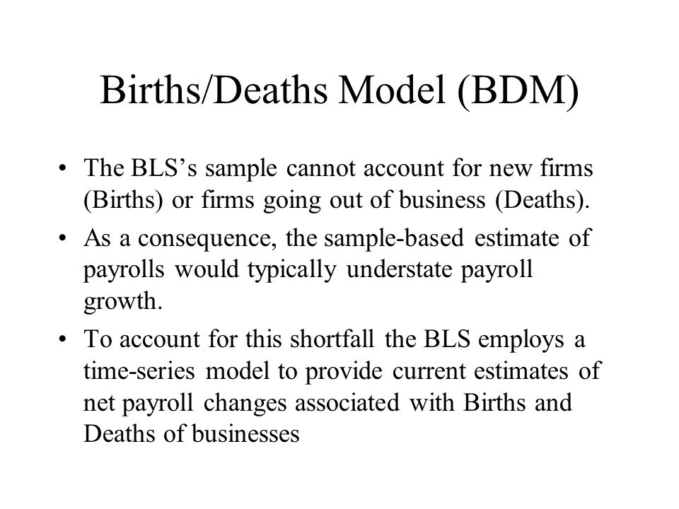Births/Deaths Model (BDM) The BLS's sample cannot account for new firms (Births) or firms going out of business (Deaths).
