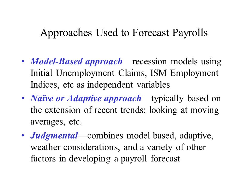 Approaches Used to Forecast Payrolls Model-Based approach—recession models using Initial Unemployment Claims, ISM Employment Indices, etc as independent variables Naïve or Adaptive approach—typically based on the extension of recent trends: looking at moving averages, etc.