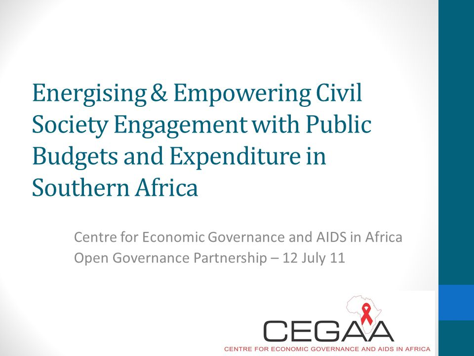 Energising & Empowering Civil Society Engagement with Public Budgets and Expenditure in Southern Africa Centre for Economic Governance and AIDS in Africa Open Governance Partnership – 12 July 11