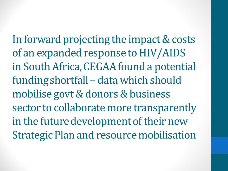 In forward projecting the impact & costs of an expanded response to HIV/AIDS in South Africa, CEGAA found a potential funding shortfall – data which should mobilise govt & donors & business sector to collaborate more transparently in the future development of their new Strategic Plan and resource mobilisation