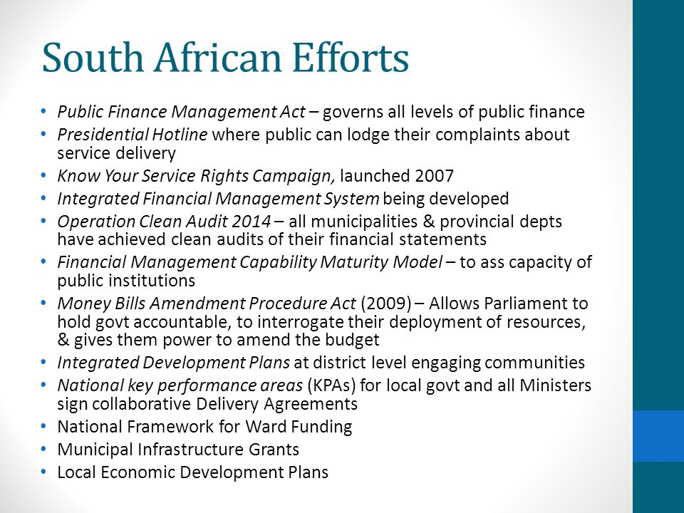 South African Efforts Public Finance Management Act – governs all levels of public finance Presidential Hotline where public can lodge their complaints about service delivery Know Your Service Rights Campaign, launched 2007 Integrated Financial Management System being developed Operation Clean Audit 2014 – all municipalities & provincial depts have achieved clean audits of their financial statements Financial Management Capability Maturity Model – to ass capacity of public institutions Money Bills Amendment Procedure Act (2009) – Allows Parliament to hold govt accountable, to interrogate their deployment of resources, & gives them power to amend the budget Integrated Development Plans at district level engaging communities National key performance areas (KPAs) for local govt and all Ministers sign collaborative Delivery Agreements National Framework for Ward Funding Municipal Infrastructure Grants Local Economic Development Plans