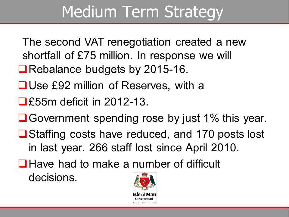 Medium Term Strategy  Rebalance budgets by 2015-16.  Use £92 million of Reserves, with a  £55m deficit in 2012-13.  Government spending rose by ju