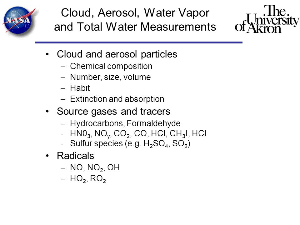 Cloud, Aerosol, Water Vapor and Total Water Measurements Cloud and aerosol particles –Chemical composition –Number, size, volume –Habit –Extinction and absorption Source gases and tracers –Hydrocarbons, Formaldehyde -HN0 3, NO y, CO 2, CO, HCl, CH 3 I, HCl -Sulfur species (e.g.