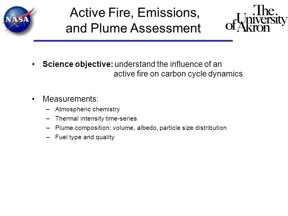 Active Fire, Emissions, and Plume Assessment Science objective: understand the influence of an active fire on carbon cycle dynamics Measurements: –Atmospheric chemistry –Thermal intensity time-series –Plume composition: volume, albedo, particle size distribution –Fuel type and quality
