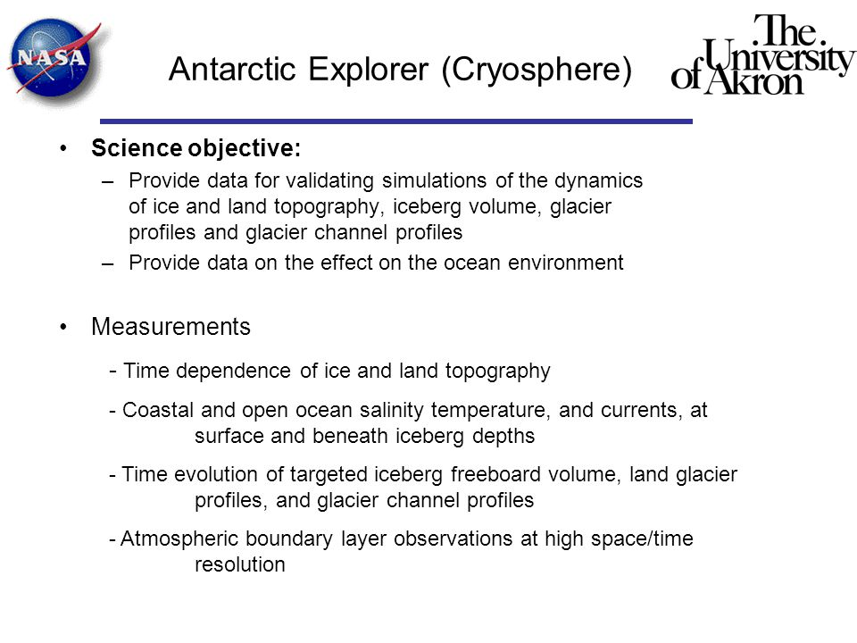 Antarctic Explorer (Cryosphere) Science objective: –Provide data for validating simulations of the dynamics of ice and land topography, iceberg volume, glacier profiles and glacier channel profiles –Provide data on the effect on the ocean environment Measurements - Time dependence of ice and land topography - Coastal and open ocean salinity temperature, and currents, at surface and beneath iceberg depths - Time evolution of targeted iceberg freeboard volume, land glacier profiles, and glacier channel profiles - Atmospheric boundary layer observations at high space/time resolution