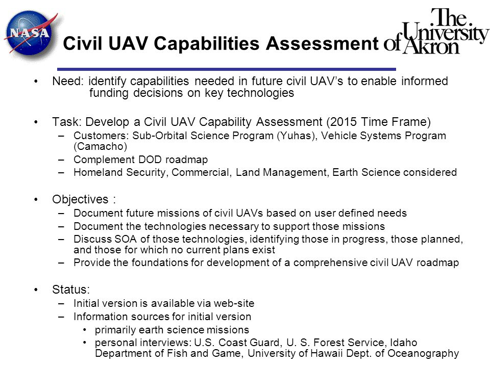 Civil UAV Capabilities Assessment Need: identify capabilities needed in future civil UAV's to enable informed funding decisions on key technologies Task: Develop a Civil UAV Capability Assessment (2015 Time Frame) –Customers: Sub-Orbital Science Program (Yuhas), Vehicle Systems Program (Camacho) –Complement DOD roadmap –Homeland Security, Commercial, Land Management, Earth Science considered Objectives : –Document future missions of civil UAVs based on user defined needs –Document the technologies necessary to support those missions –Discuss SOA of those technologies, identifying those in progress, those planned, and those for which no current plans exist –Provide the foundations for development of a comprehensive civil UAV roadmap Status: –Initial version is available via web-site –Information sources for initial version primarily earth science missions personal interviews: U.S.