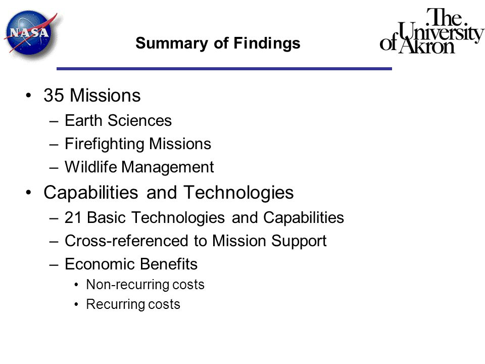 Summary of Findings 35 Missions –Earth Sciences –Firefighting Missions –Wildlife Management Capabilities and Technologies –21 Basic Technologies and Capabilities –Cross-referenced to Mission Support –Economic Benefits Non-recurring costs Recurring costs