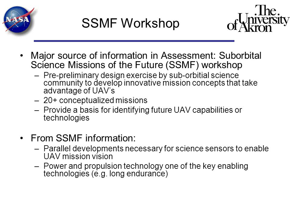 SSMF Workshop Major source of information in Assessment: Suborbital Science Missions of the Future (SSMF) workshop –Pre-preliminary design exercise by sub-orbitial science community to develop innovative mission concepts that take advantage of UAV's –20+ conceptualized missions –Provide a basis for identifying future UAV capabilities or technologies From SSMF information: –Parallel developments necessary for science sensors to enable UAV mission vision –Power and propulsion technology one of the key enabling technologies (e.g.
