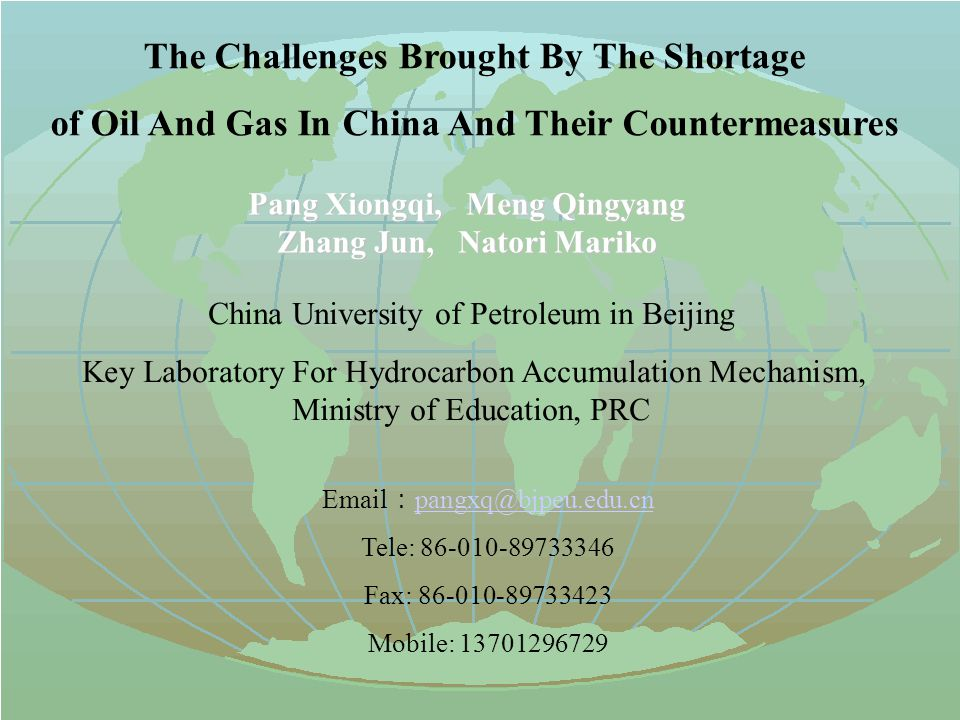The Challenges Brought By The Shortage of Oil And Gas In China And Their Countermeasures Pang Xiongqi, Meng Qingyang Zhang Jun, Natori Mariko China University of Petroleum in Beijing Key Laboratory For Hydrocarbon Accumulation Mechanism, Ministry of Education, PRC Email : pangxq@bjpeu.edu.cn pangxq@bjpeu.edu.cn Tele: 86-010-89733346 Fax: 86-010-89733423 Mobile: 13701296729