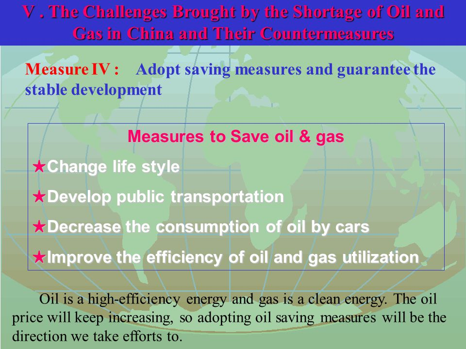 Measure IV : Adopt saving measures and guarantee the stable development Measures to Save oil & gas ★ Change life style ★ Develop public transportation ★ Decrease the consumption of oil by cars ★ Improve the efficiency of oil and gas utilization Oil is a high-efficiency energy and gas is a clean energy.