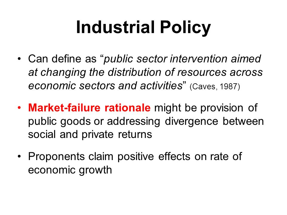 """Industrial Policy Can define as """"public sector intervention aimed at changing the distribution of resources across economic sectors and activities"""" (C"""