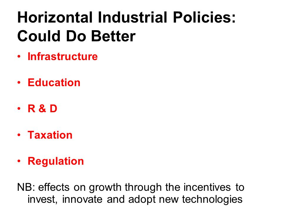 Horizontal Industrial Policies: Could Do Better Infrastructure Education R & D Taxation Regulation NB: effects on growth through the incentives to inv