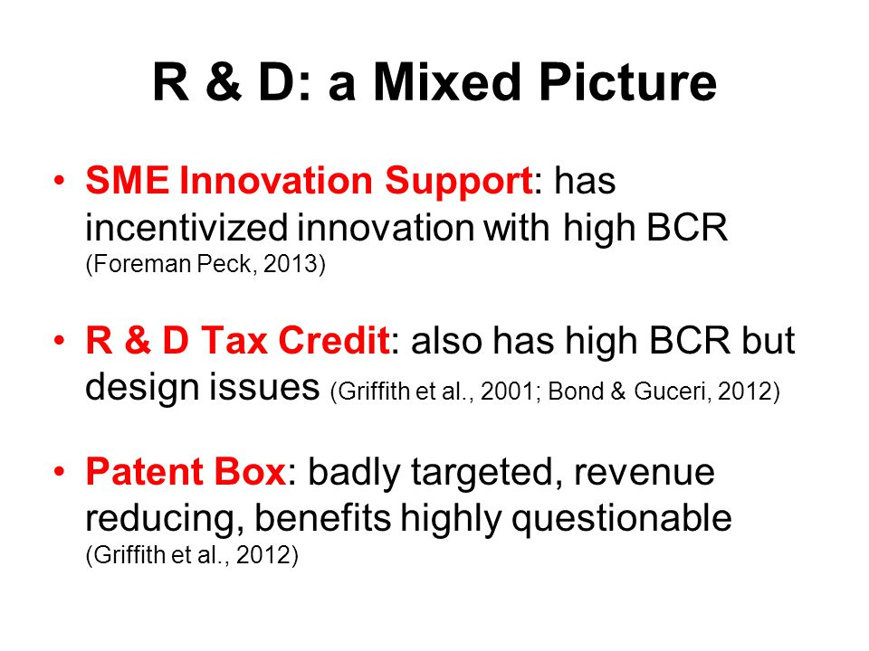 R & D: a Mixed Picture SME Innovation Support: has incentivized innovation with high BCR (Foreman Peck, 2013) R & D Tax Credit: also has high BCR but