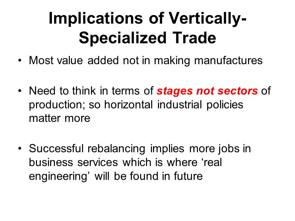 Implications of Vertically- Specialized Trade Most value added not in making manufactures Need to think in terms of stages not sectors of production;