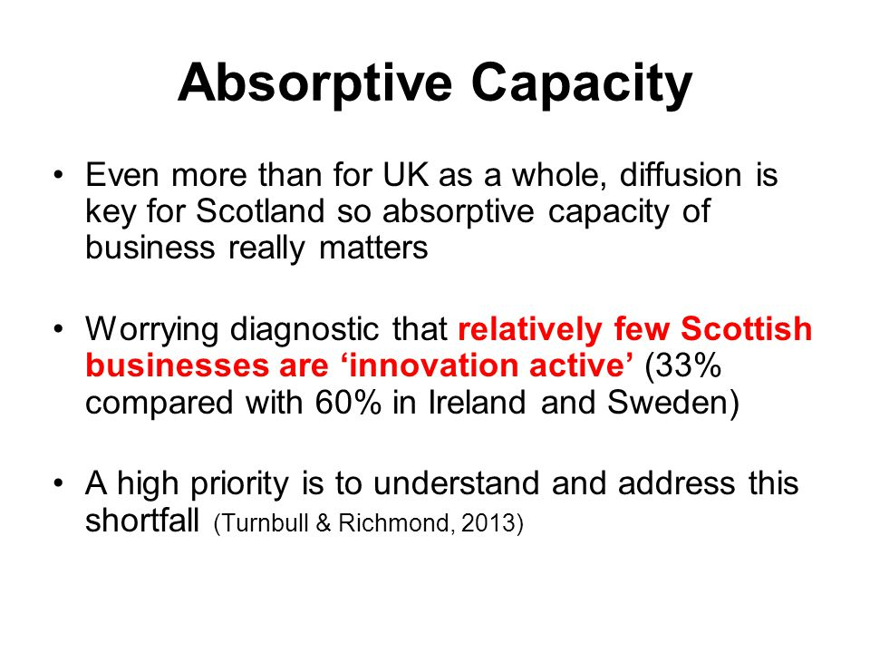 Absorptive Capacity Even more than for UK as a whole, diffusion is key for Scotland so absorptive capacity of business really matters Worrying diagnos