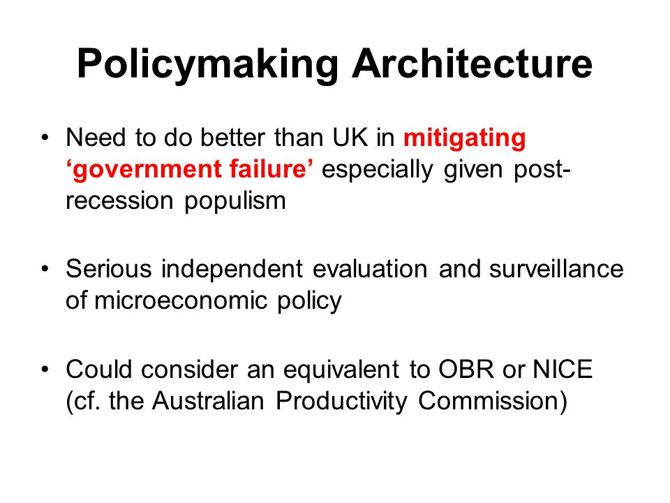 Policymaking Architecture Need to do better than UK in mitigating 'government failure' especially given post- recession populism Serious independent e