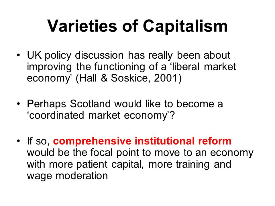 Varieties of Capitalism UK policy discussion has really been about improving the functioning of a 'liberal market economy' (Hall & Soskice, 2001) Perh