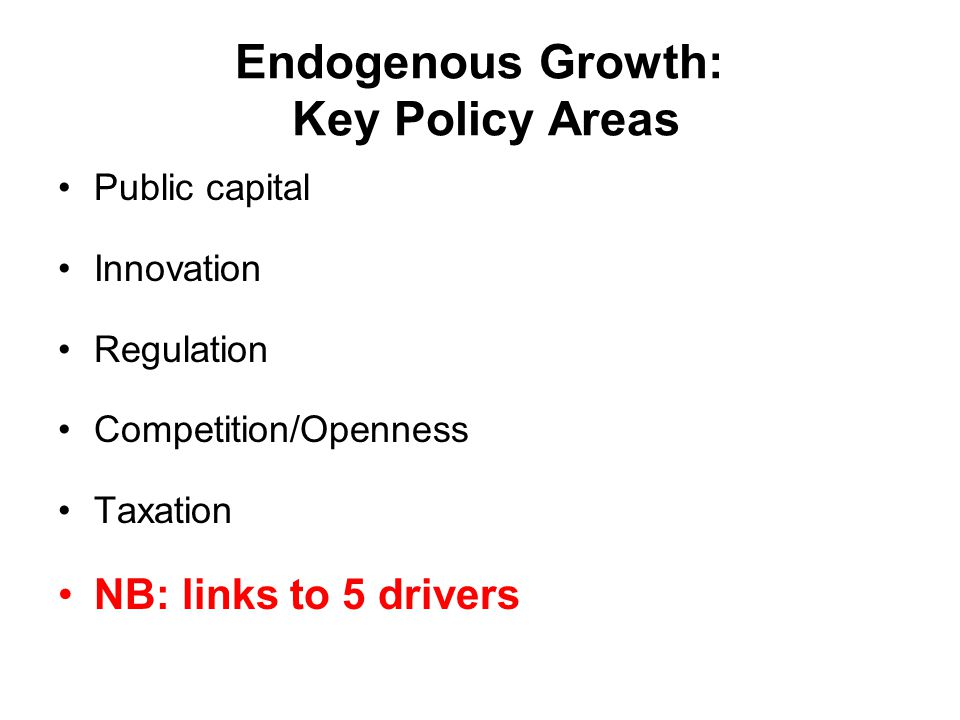 Endogenous Growth: Key Policy Areas Public capital Innovation Regulation Competition/Openness Taxation NB: links to 5 drivers