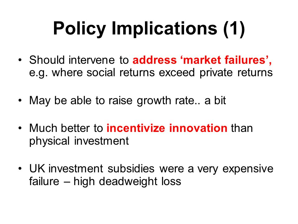 Policy Implications (1) Should intervene to address 'market failures', e.g. where social returns exceed private returns May be able to raise growth ra