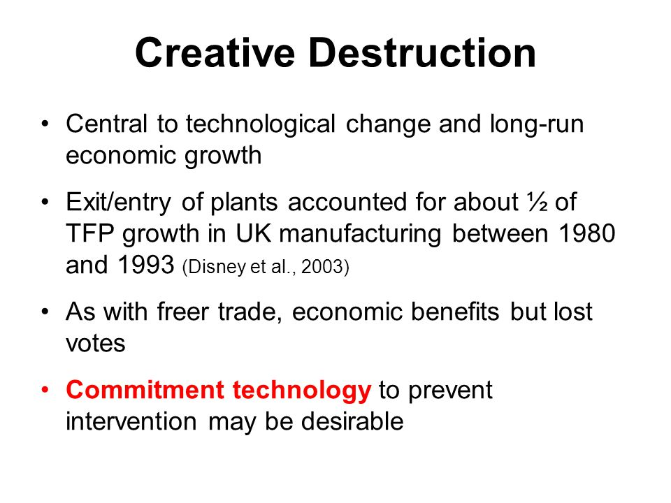 Creative Destruction Central to technological change and long-run economic growth Exit/entry of plants accounted for about ½ of TFP growth in UK manuf