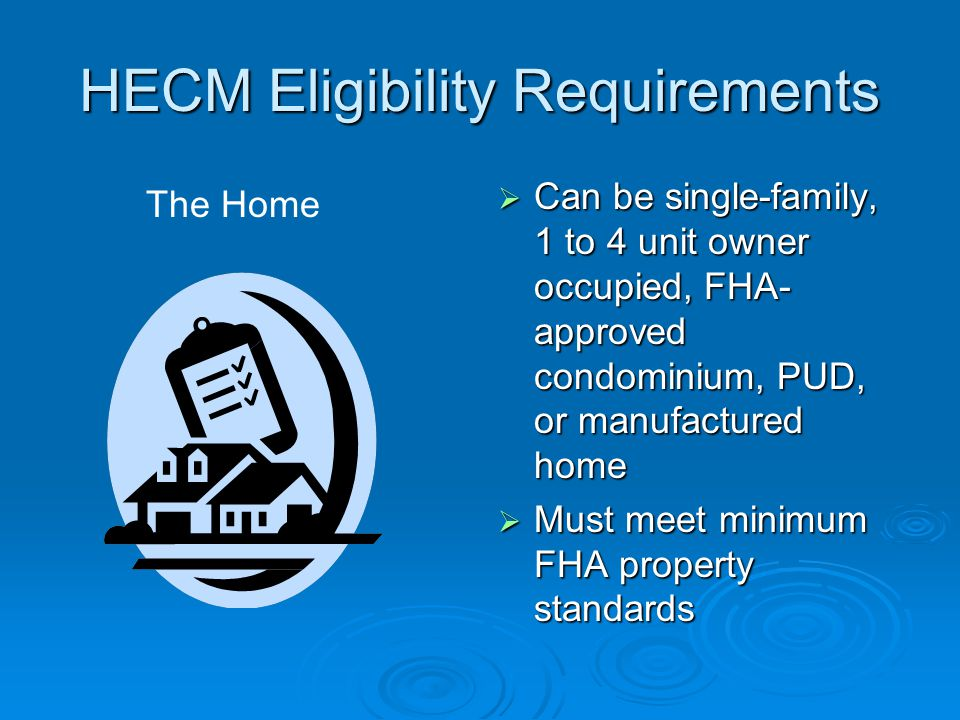 HECM Eligibility Requirements  Can be single-family, 1 to 4 unit owner occupied, FHA- approved condominium, PUD, or manufactured home  Must meet minimum FHA property standards The Home