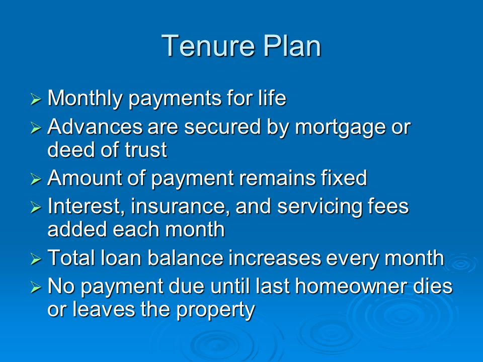 Tenure Plan  Monthly payments for life  Advances are secured by mortgage or deed of trust  Amount of payment remains fixed  Interest, insurance, and servicing fees added each month  Total loan balance increases every month  No payment due until last homeowner dies or leaves the property