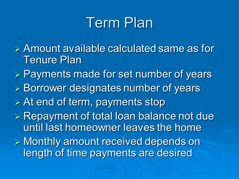 Term Plan  Amount available calculated same as for Tenure Plan  Payments made for set number of years  Borrower designates number of years  At end of term, payments stop  Repayment of total loan balance not due until last homeowner leaves the home  Monthly amount received depends on length of time payments are desired