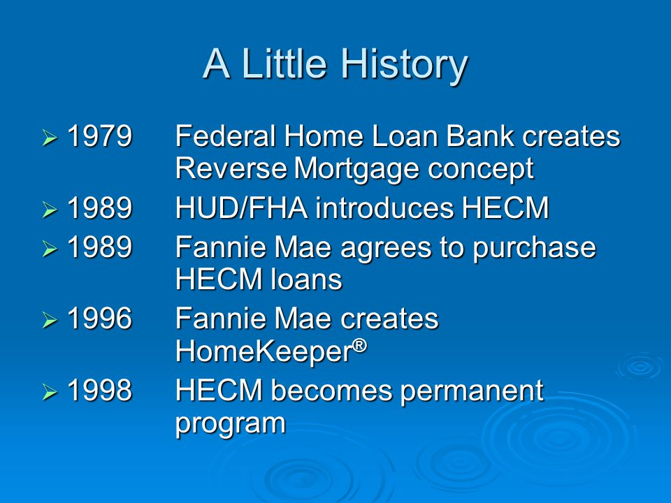 A Little History  1979Federal Home Loan Bank creates Reverse Mortgage concept  1989HUD/FHA introduces HECM  1989Fannie Mae agrees to purchase HECM loans  1996Fannie Mae creates HomeKeeper ®  1998HECM becomes permanent program