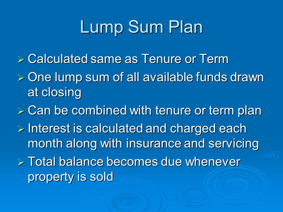 Lump Sum Plan  Calculated same as Tenure or Term  One lump sum of all available funds drawn at closing  Can be combined with tenure or term plan  Interest is calculated and charged each month along with insurance and servicing  Total balance becomes due whenever property is sold