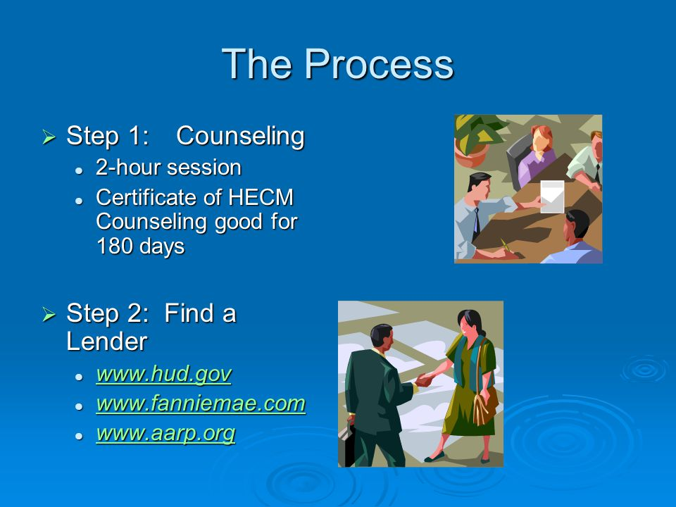 The Process  Step 1:Counseling 2-hour session 2-hour session Certificate of HECM Counseling good for 180 days Certificate of HECM Counseling good for 180 days  Step 2: Find a Lender www.hud.gov www.hud.gov www.hud.gov www.fanniemae.com www.fanniemae.com www.fanniemae.com www.fanniemae.com www.aarp.org www.aarp.org www.aarp.org