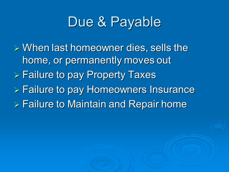 Due & Payable  When last homeowner dies, sells the home, or permanently moves out  Failure to pay Property Taxes  Failure to pay Homeowners Insurance  Failure to Maintain and Repair home