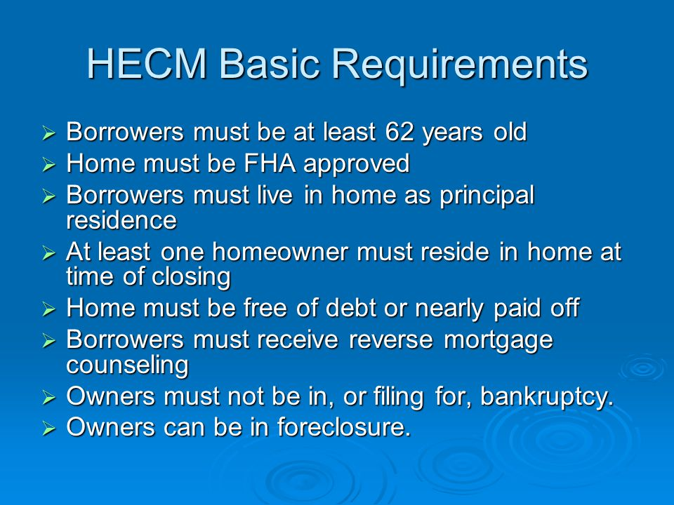 HECM Basic Requirements  Borrowers must be at least 62 years old  Home must be FHA approved  Borrowers must live in home as principal residence  At least one homeowner must reside in home at time of closing  Home must be free of debt or nearly paid off  Borrowers must receive reverse mortgage counseling  Owners must not be in, or filing for, bankruptcy.