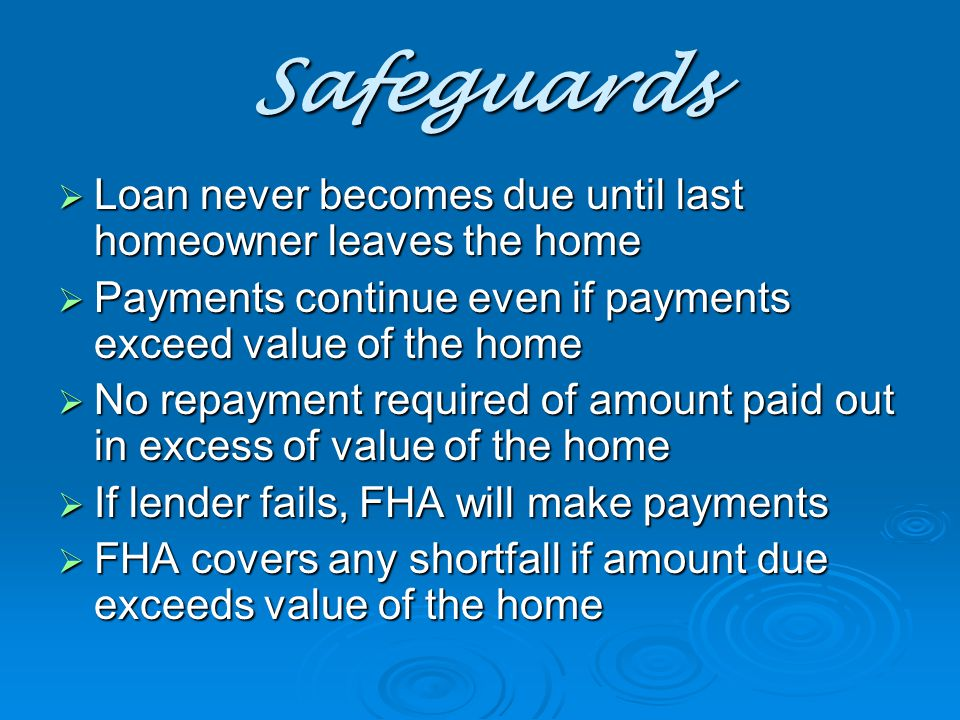 Safeguards  Loan never becomes due until last homeowner leaves the home  Payments continue even if payments exceed value of the home  No repayment required of amount paid out in excess of value of the home  If lender fails, FHA will make payments  FHA covers any shortfall if amount due exceeds value of the home