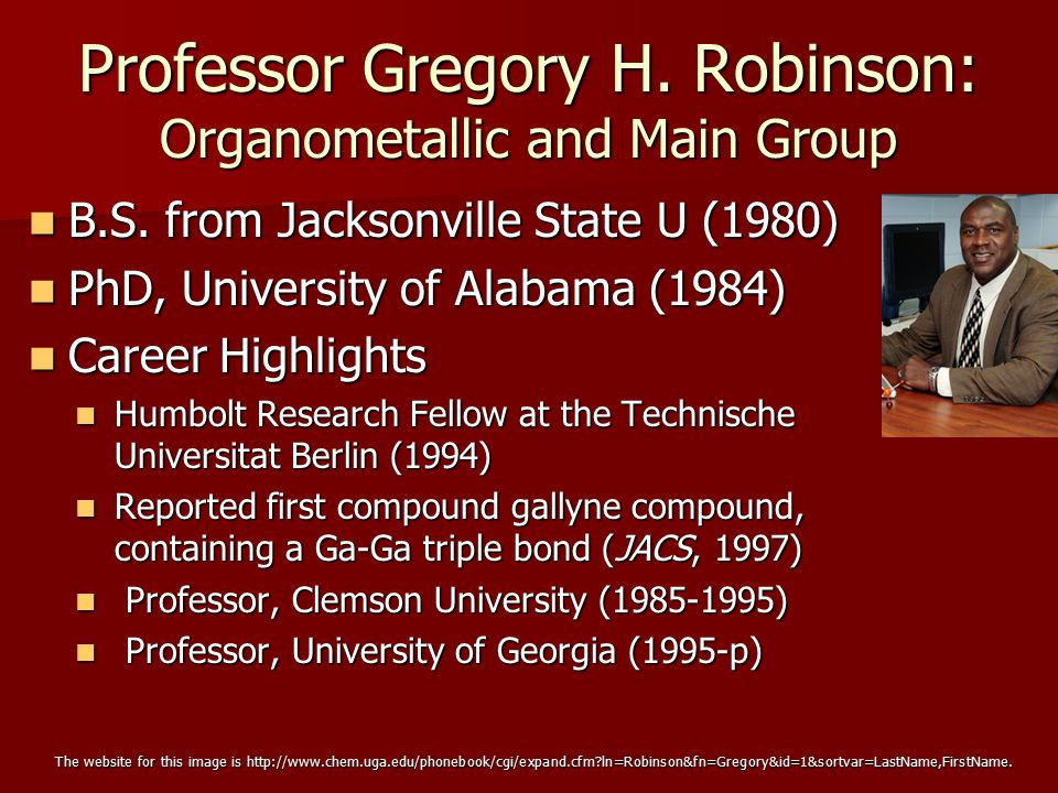 Professor Gregory H. Robinson: Organometallic and Main Group B.S. from Jacksonville State U (1980) B.S. from Jacksonville State U (1980) PhD, Universi