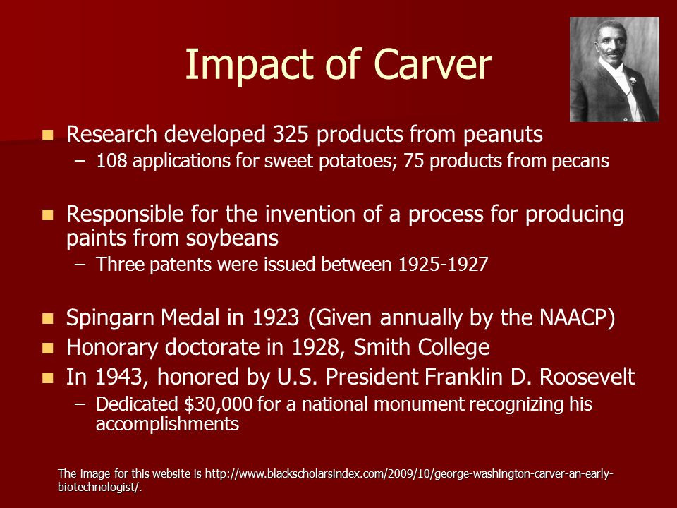 Impact of Carver Research developed 325 products from peanuts – –108 applications for sweet potatoes; 75 products from pecans Responsible for the inve