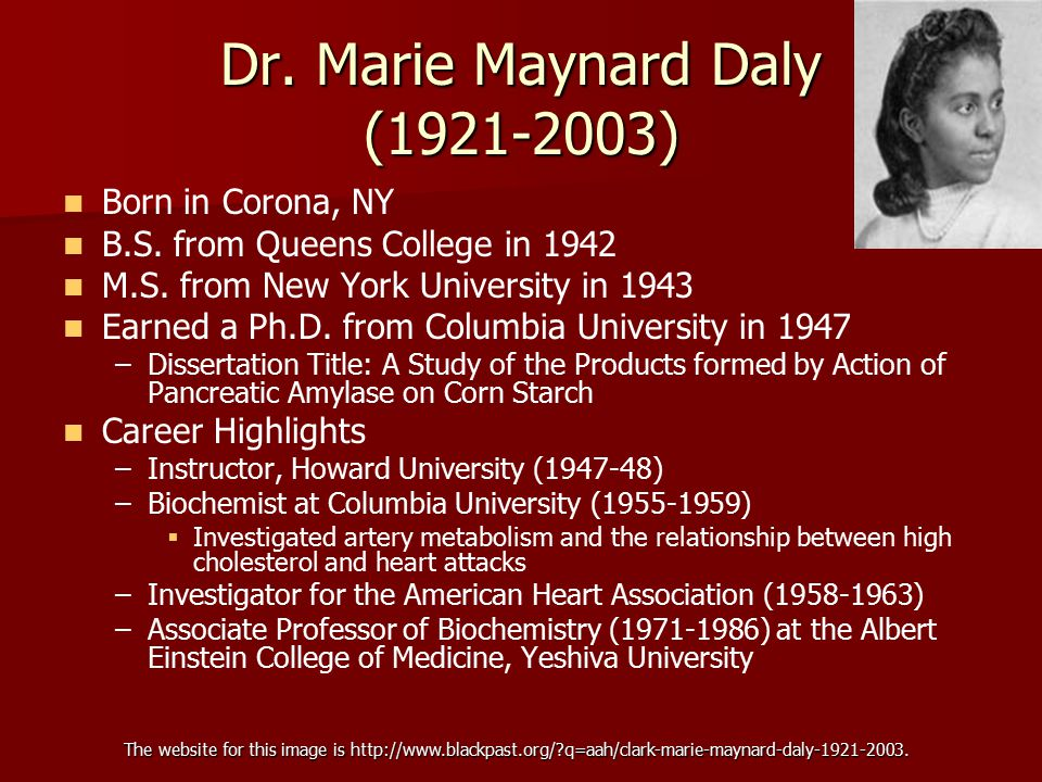 Dr. Marie Maynard Daly (1921-2003) Born in Corona, NY B.S. from Queens College in 1942 M.S. from New York University in 1943 Earned a Ph.D. from Colum