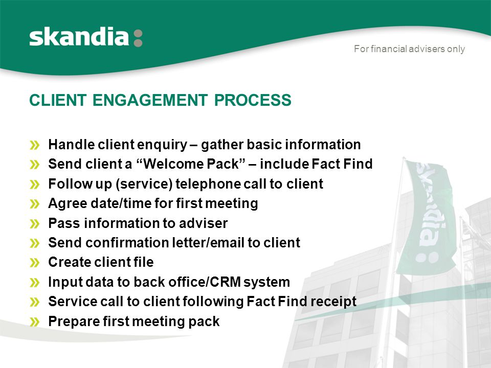 CLIENT ENGAGEMENT PROCESS For financial advisers only Handle client enquiry – gather basic information Send client a Welcome Pack – include Fact Find Follow up (service) telephone call to client Agree date/time for first meeting Pass information to adviser Send confirmation letter/email to client Create client file Input data to back office/CRM system Service call to client following Fact Find receipt Prepare first meeting pack