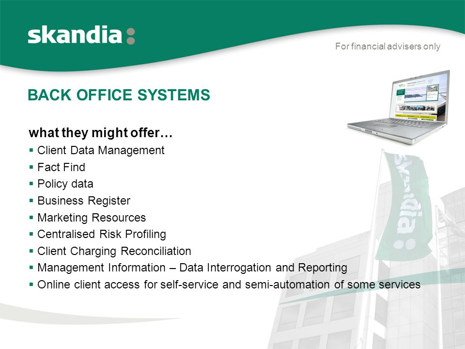 BACK OFFICE SYSTEMS For financial advisers only what they might offer…  Client Data Management  Fact Find  Policy data  Business Register  Marketing Resources  Centralised Risk Profiling  Client Charging Reconciliation  Management Information – Data Interrogation and Reporting  Online client access for self-service and semi-automation of some services