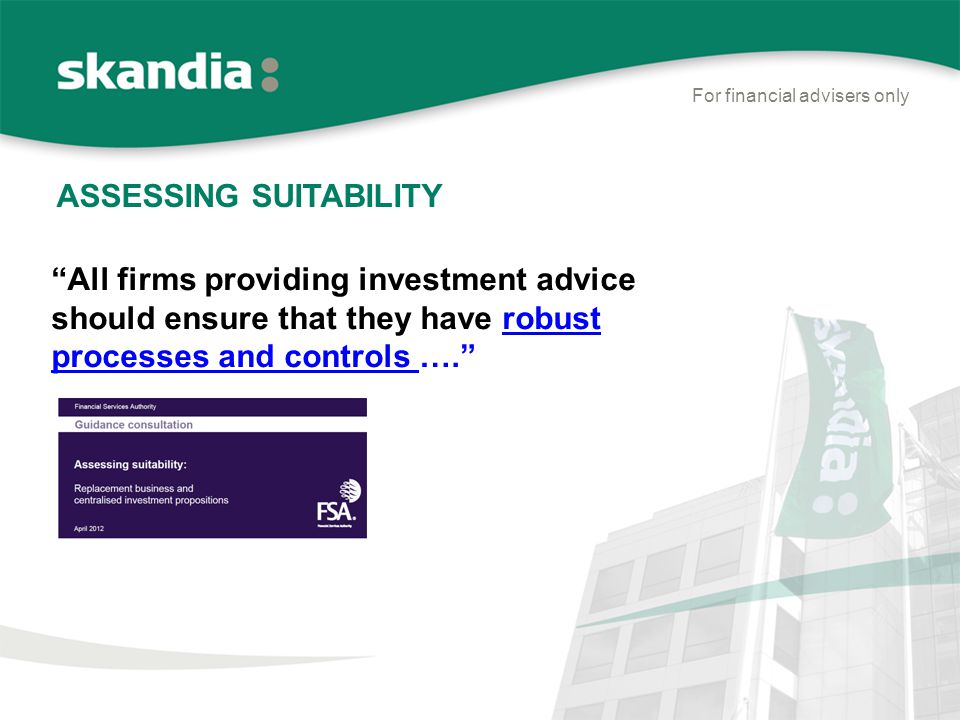 ASSESSING SUITABILITY For financial advisers only All firms providing investment advice should ensure that they have robust processes and controls ….