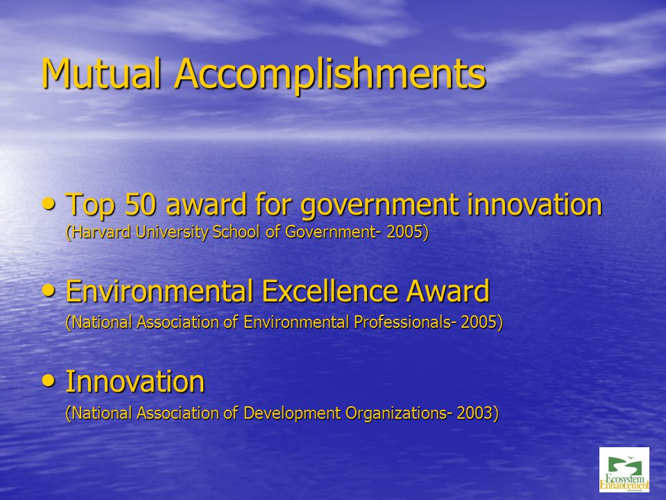 Mutual Accomplishments Top 50 award for government innovation (Harvard University School of Government- 2005) Top 50 award for government innovation (Harvard University School of Government- 2005) Environmental Excellence Award Environmental Excellence Award (National Association of Environmental Professionals- 2005) Innovation Innovation (National Association of Development Organizations- 2003)