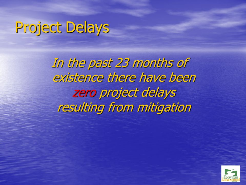 Project Delays In the past 23 months of existence there have been zero project delays resulting from mitigation