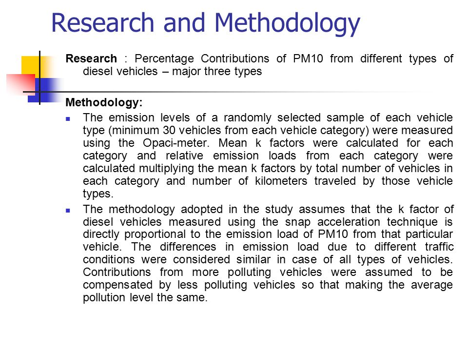 Research and Methodology Research : Percentage Contributions of PM10 from different types of diesel vehicles – major three types Methodology: The emission levels of a randomly selected sample of each vehicle type (minimum 30 vehicles from each vehicle category) were measured using the Opaci-meter.