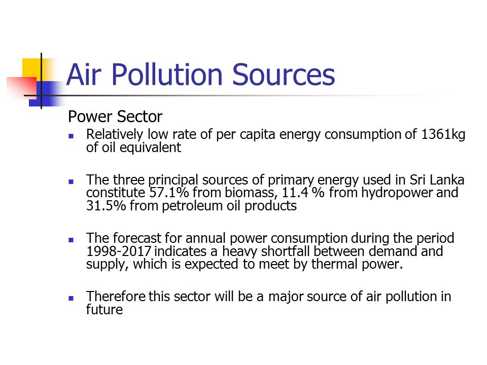 Air Pollution Sources Power Sector Relatively low rate of per capita energy consumption of 1361kg of oil equivalent The three principal sources of primary energy used in Sri Lanka constitute 57.1% from biomass, 11.4 % from hydropower and 31.5% from petroleum oil products The forecast for annual power consumption during the period 1998-2017 indicates a heavy shortfall between demand and supply, which is expected to meet by thermal power.
