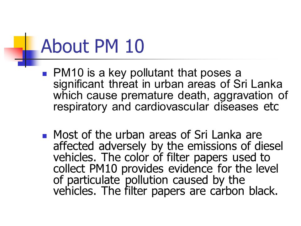 About PM 10 PM10 is a key pollutant that poses a significant threat in urban areas of Sri Lanka which cause premature death, aggravation of respiratory and cardiovascular diseases etc Most of the urban areas of Sri Lanka are affected adversely by the emissions of diesel vehicles.
